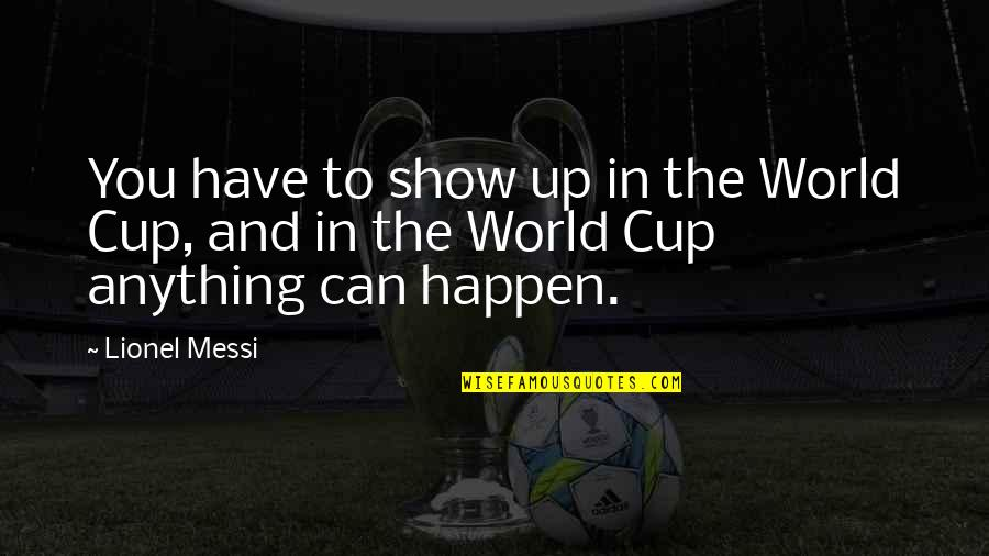 World Cup Quotes By Lionel Messi: You have to show up in the World