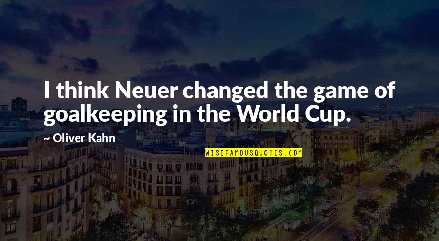 World Cup Quotes By Oliver Kahn: I think Neuer changed the game of goalkeeping