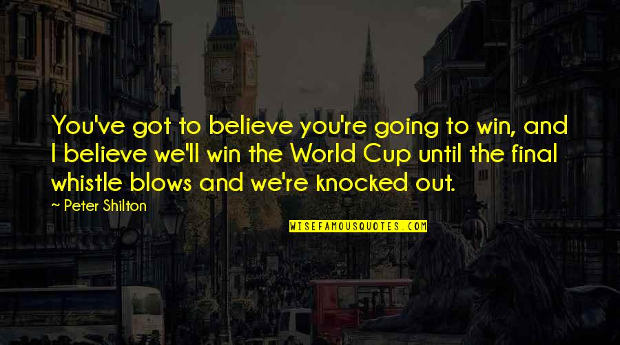 World Cup Quotes By Peter Shilton: You've got to believe you're going to win,