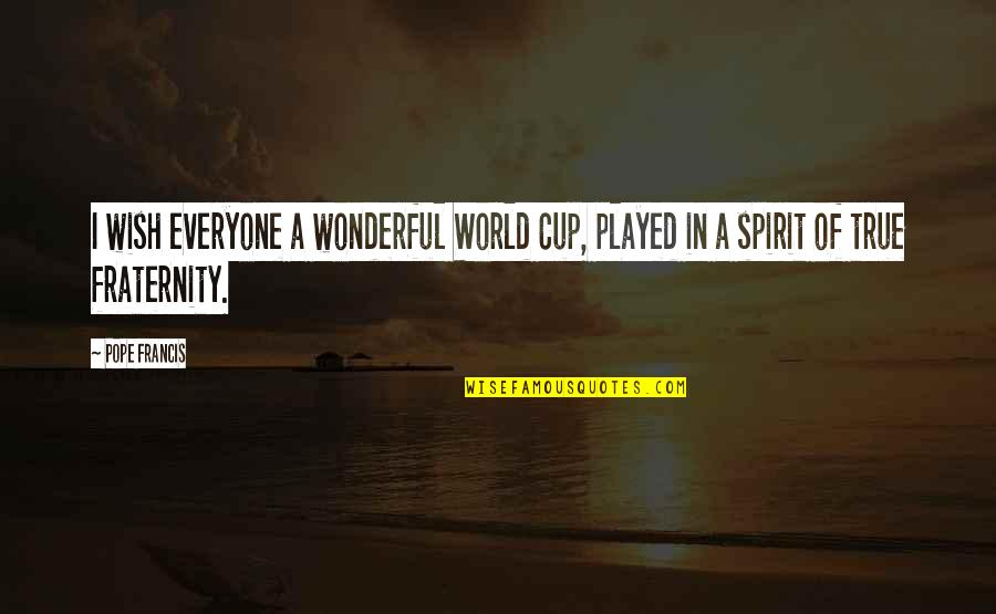 World Cup Quotes By Pope Francis: I wish everyone a wonderful World Cup, played