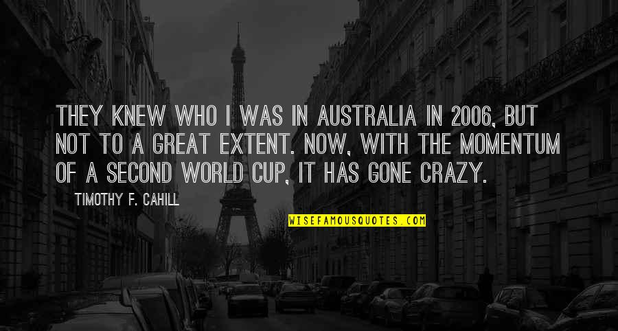 World Cup Quotes By Timothy F. Cahill: They knew who I was in Australia in