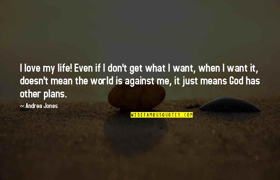 World Is Mean Quotes By Andrea Jones: I love my life! Even if I don't