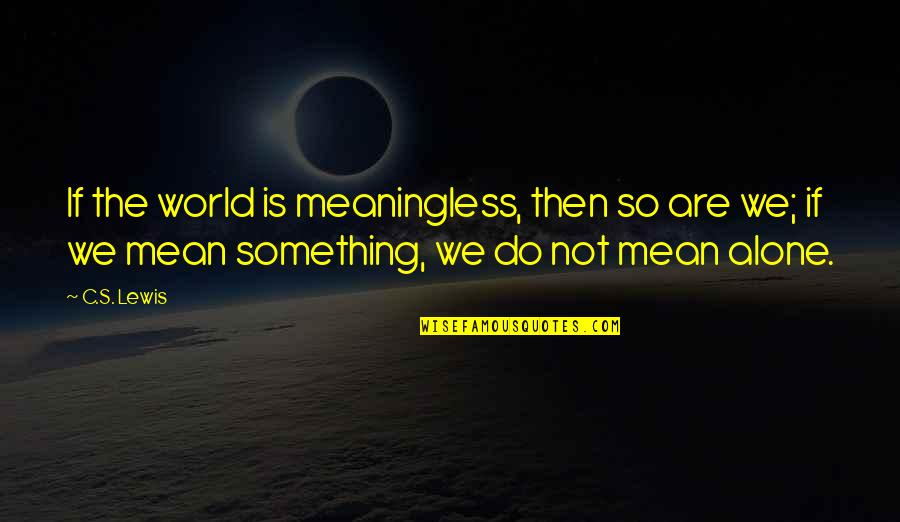World Is Mean Quotes By C.S. Lewis: If the world is meaningless, then so are