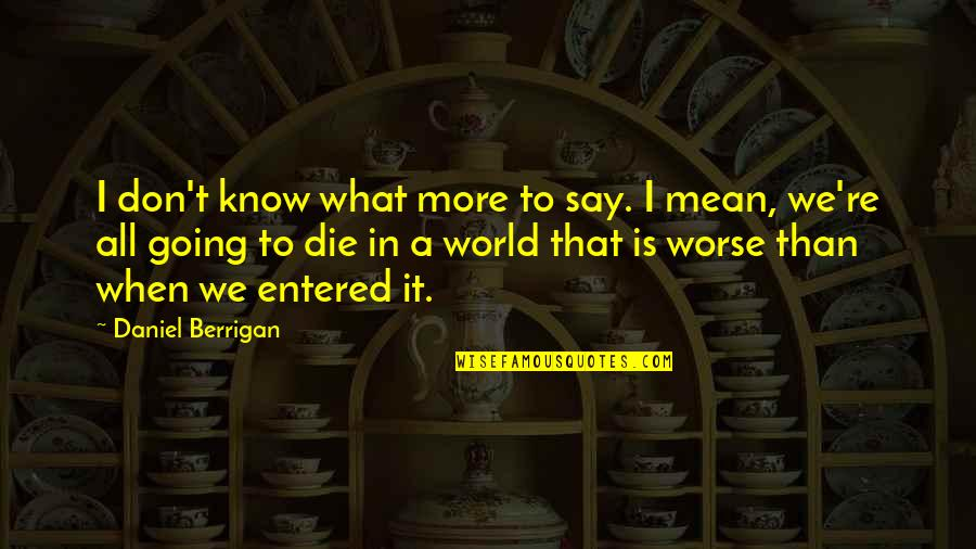 World Is Mean Quotes By Daniel Berrigan: I don't know what more to say. I
