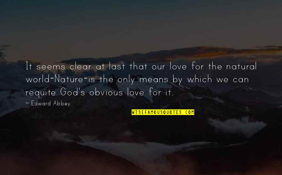 World Is Mean Quotes By Edward Abbey: It seems clear at last that our love