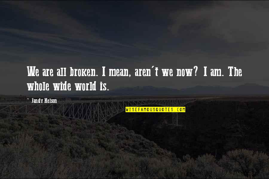 World Is Mean Quotes By Jandy Nelson: We are all broken. I mean, aren't we