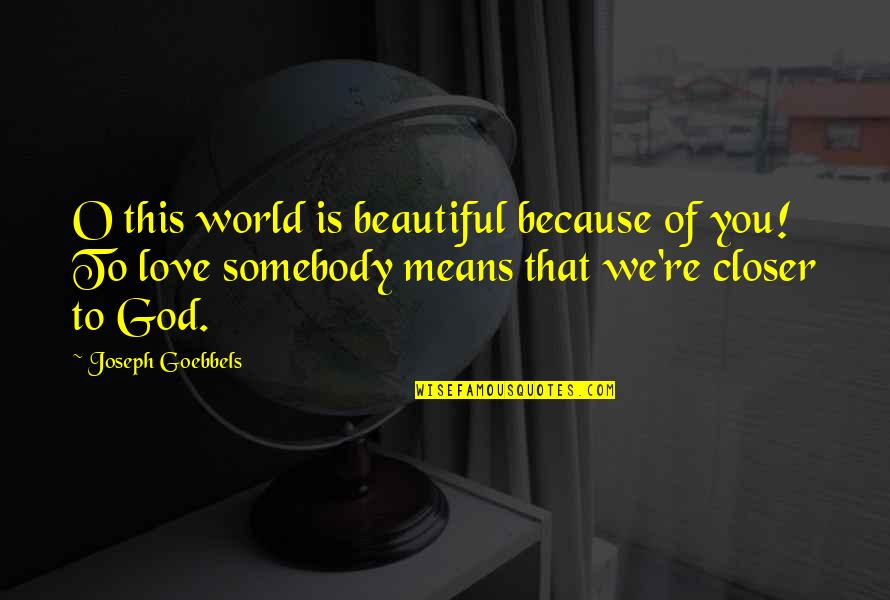 World Is Mean Quotes By Joseph Goebbels: O this world is beautiful because of you!