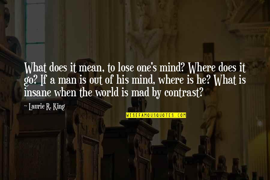 World Is Mean Quotes By Laurie R. King: What does it mean, to lose one's mind?