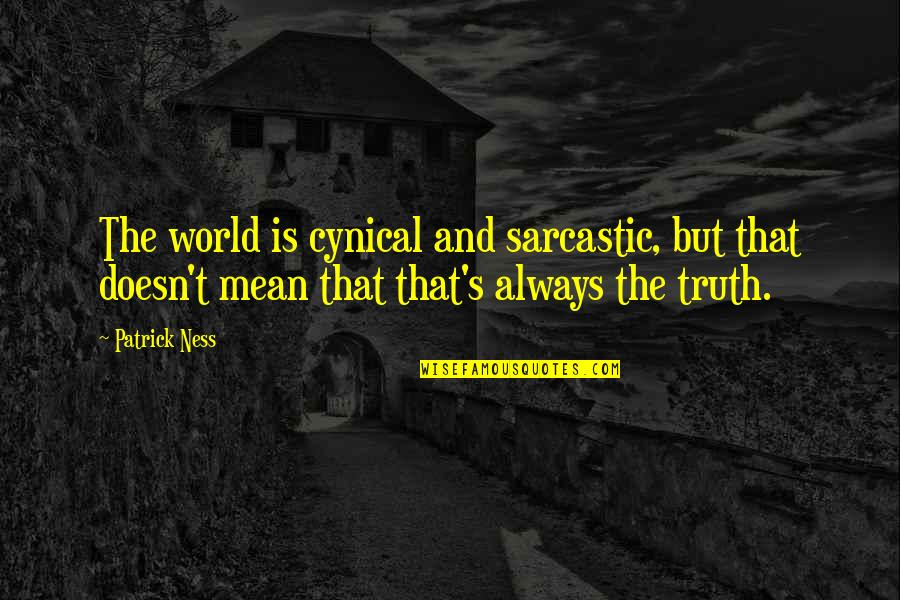 World Is Mean Quotes By Patrick Ness: The world is cynical and sarcastic, but that