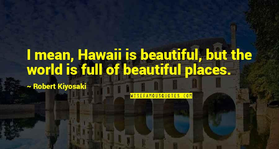 World Is Mean Quotes By Robert Kiyosaki: I mean, Hawaii is beautiful, but the world
