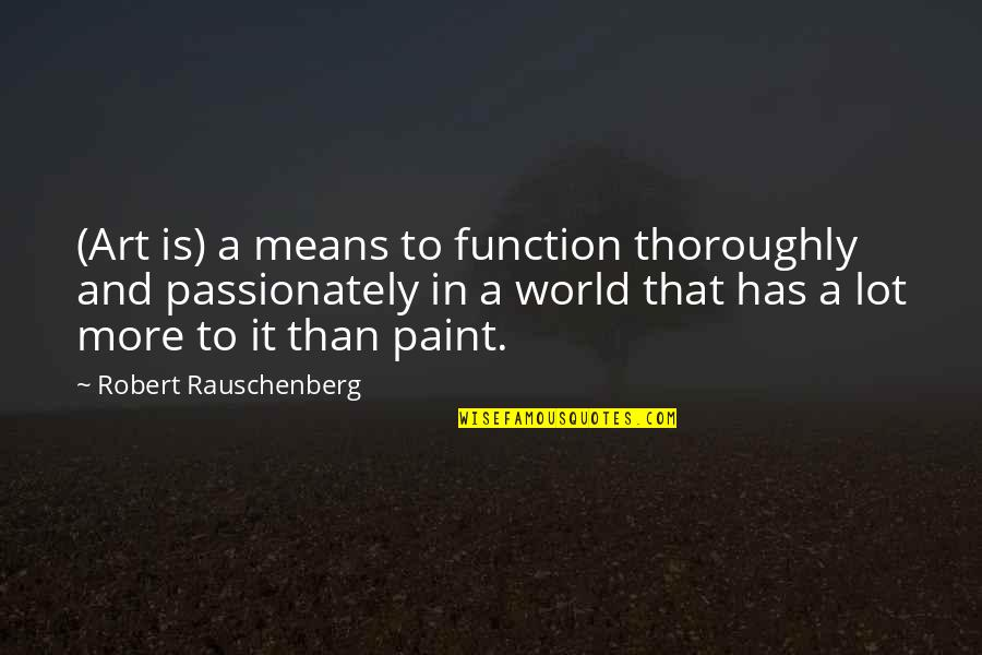 World Is Mean Quotes By Robert Rauschenberg: (Art is) a means to function thoroughly and