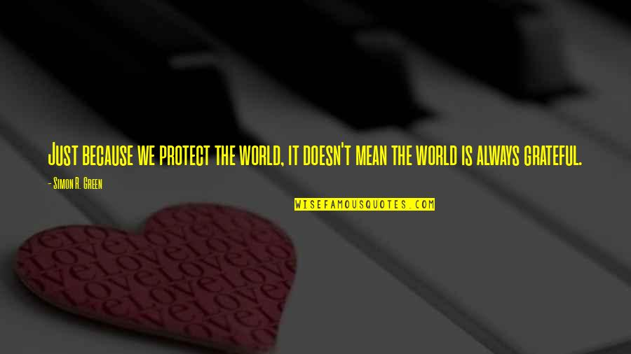 World Is Mean Quotes By Simon R. Green: Just because we protect the world, it doesn't