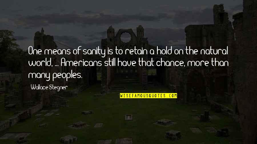 World Is Mean Quotes By Wallace Stegner: One means of sanity is to retain a