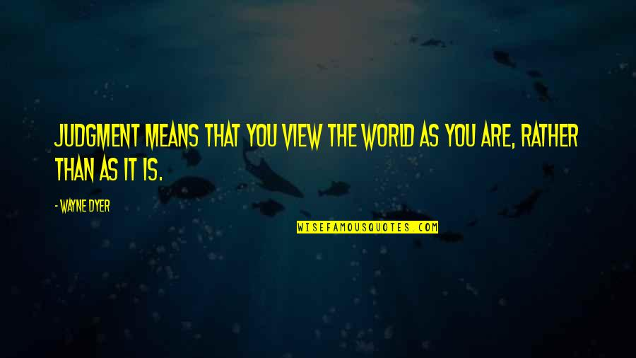 World Is Mean Quotes By Wayne Dyer: Judgment means that you view the world as