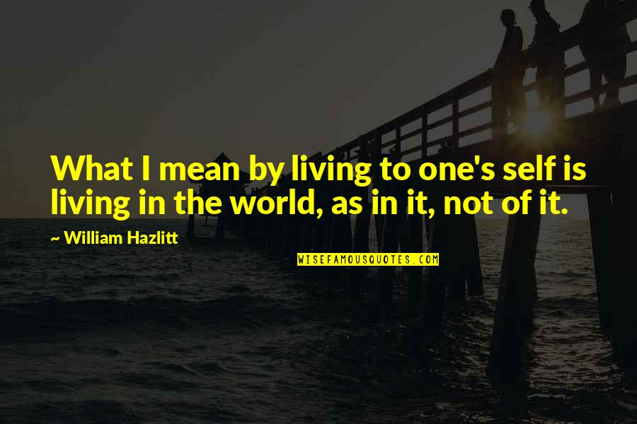 World Is Mean Quotes By William Hazlitt: What I mean by living to one's self