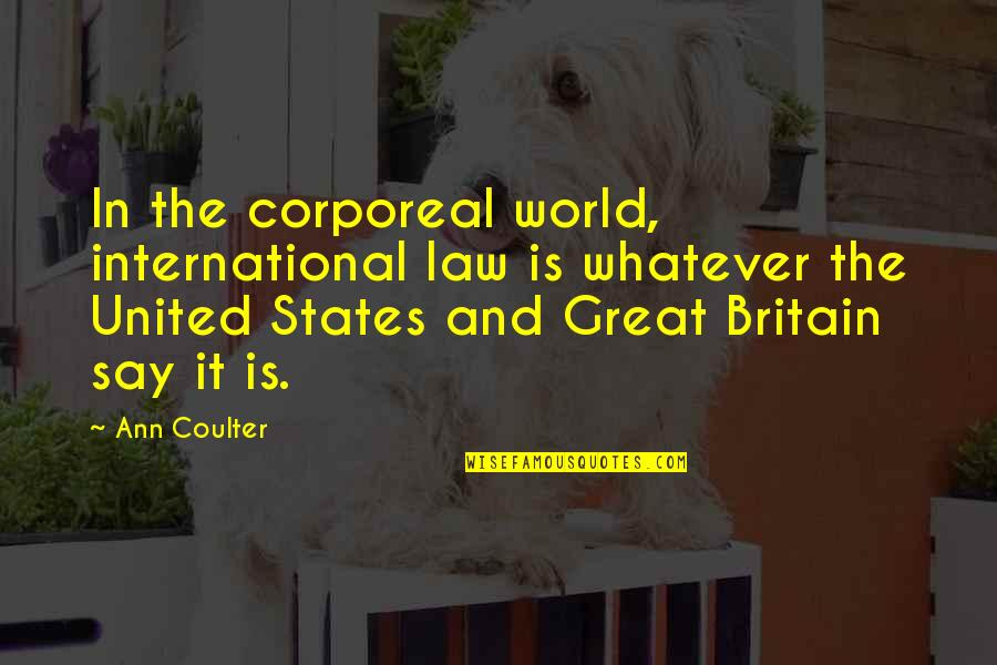 World Is Quotes By Ann Coulter: In the corporeal world, international law is whatever
