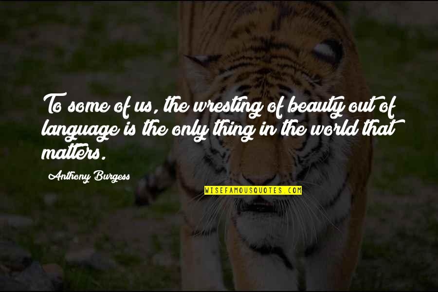 World Is Quotes By Anthony Burgess: To some of us, the wresting of beauty