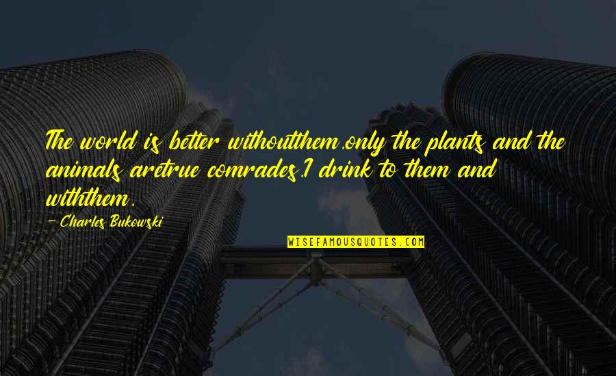 World Is Quotes By Charles Bukowski: The world is better withoutthem.only the plants and