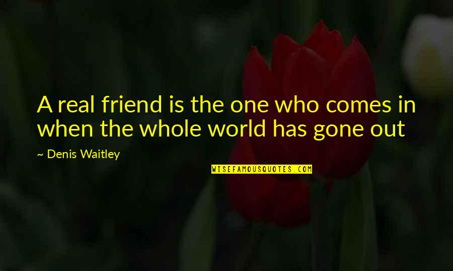 World Is Quotes By Denis Waitley: A real friend is the one who comes