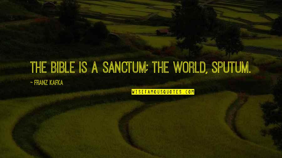 World Is Quotes By Franz Kafka: The Bible is a sanctum; the world, sputum.