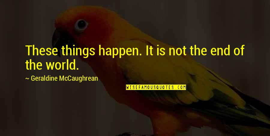 World Is Quotes By Geraldine McCaughrean: These things happen. It is not the end