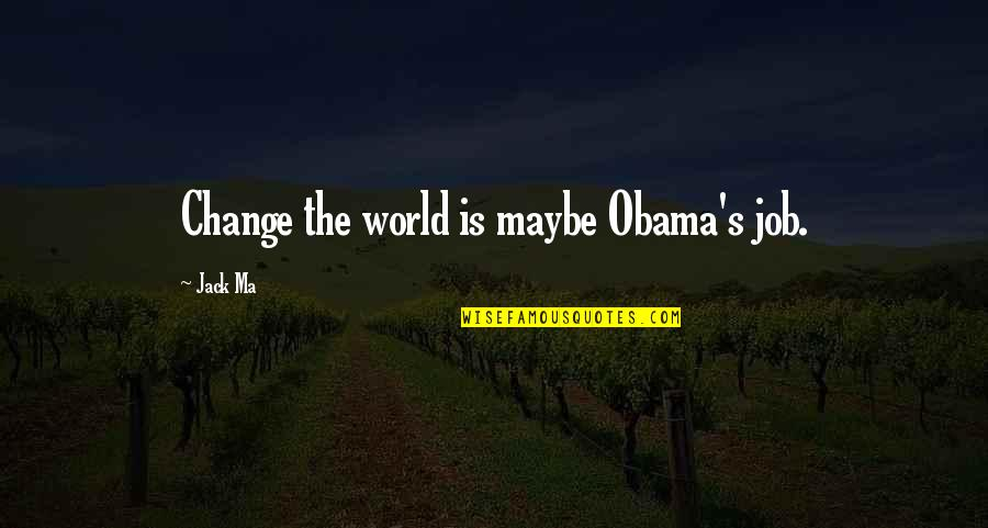 World Is Quotes By Jack Ma: Change the world is maybe Obama's job.
