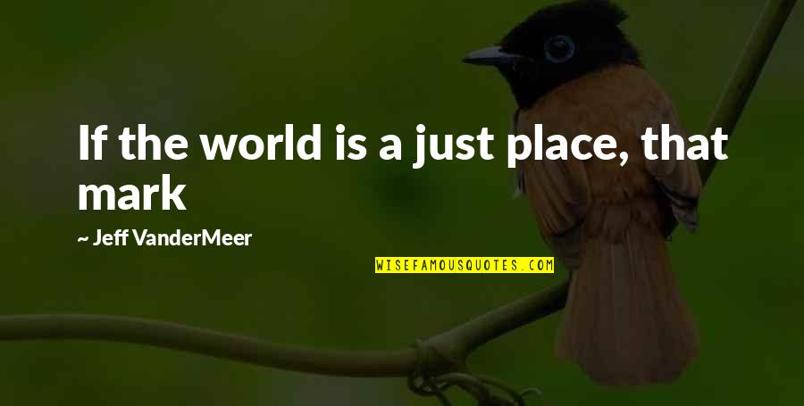 World Is Quotes By Jeff VanderMeer: If the world is a just place, that
