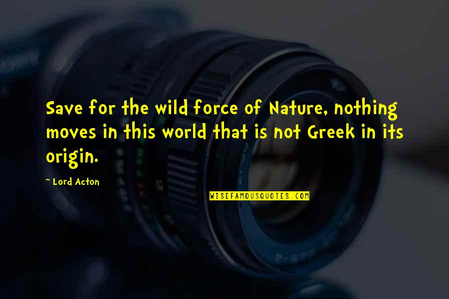 World Is Quotes By Lord Acton: Save for the wild force of Nature, nothing