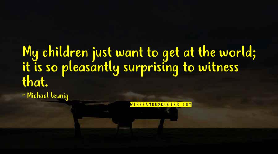 World Is Quotes By Michael Leunig: My children just want to get at the