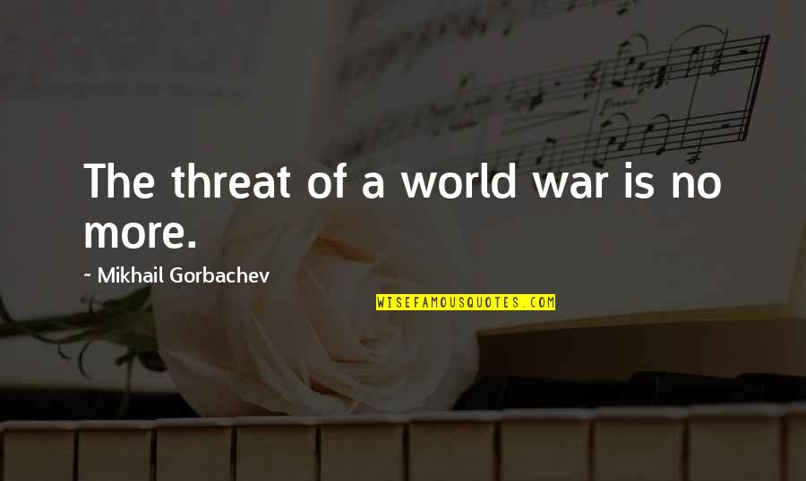 World Is Quotes By Mikhail Gorbachev: The threat of a world war is no