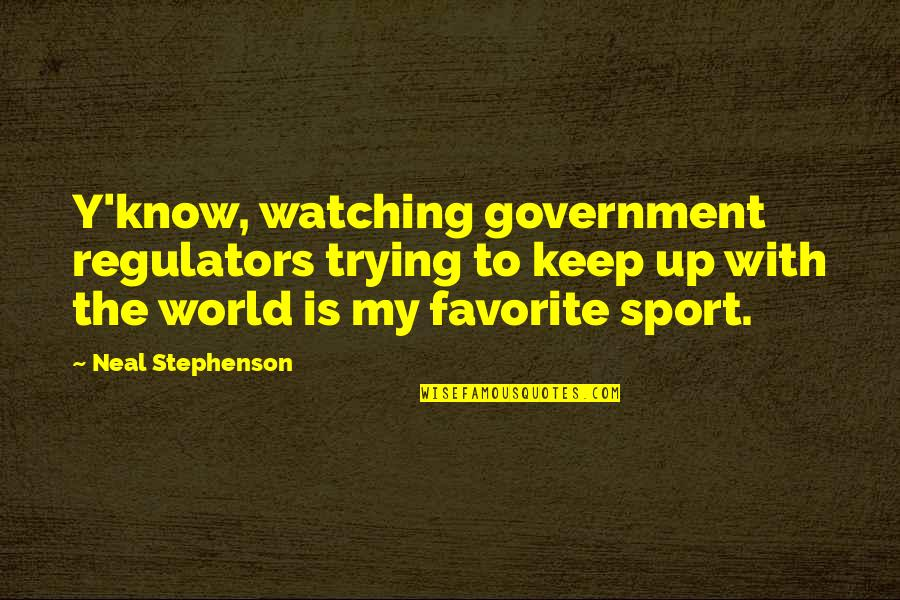 World Is Quotes By Neal Stephenson: Y'know, watching government regulators trying to keep up
