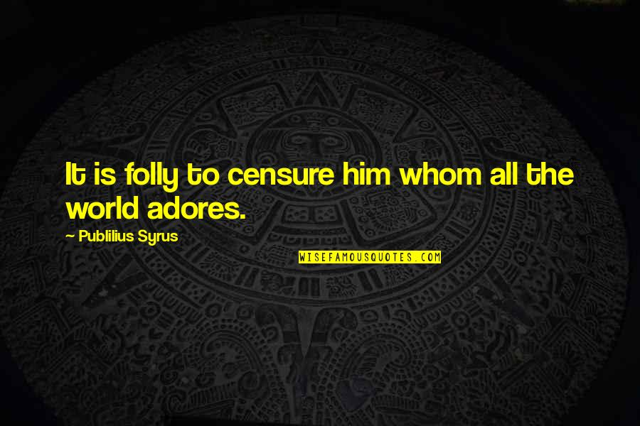 World Is Quotes By Publilius Syrus: It is folly to censure him whom all