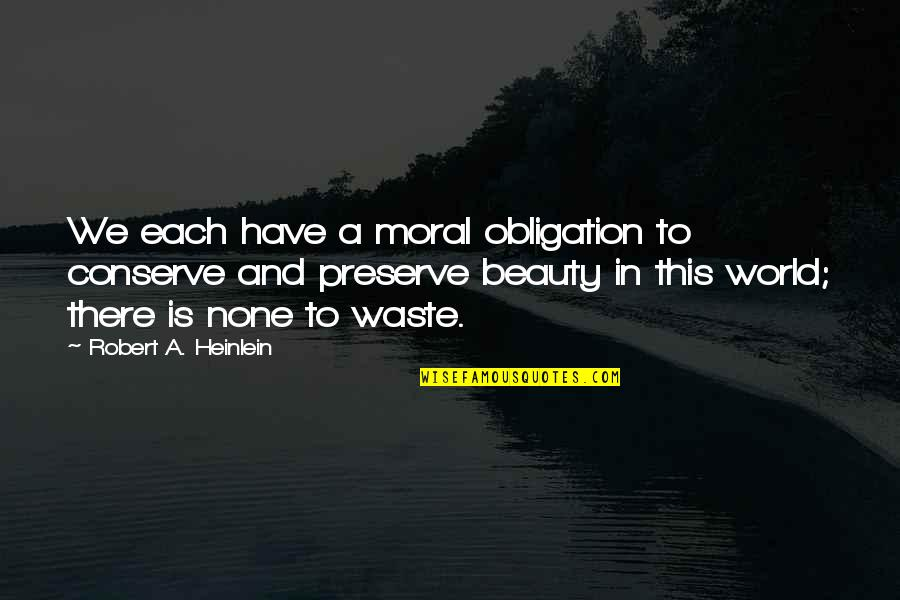 World Is Quotes By Robert A. Heinlein: We each have a moral obligation to conserve