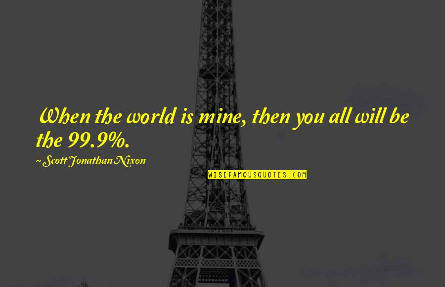 World Is Quotes By Scott Jonathan Nixon: When the world is mine, then you all