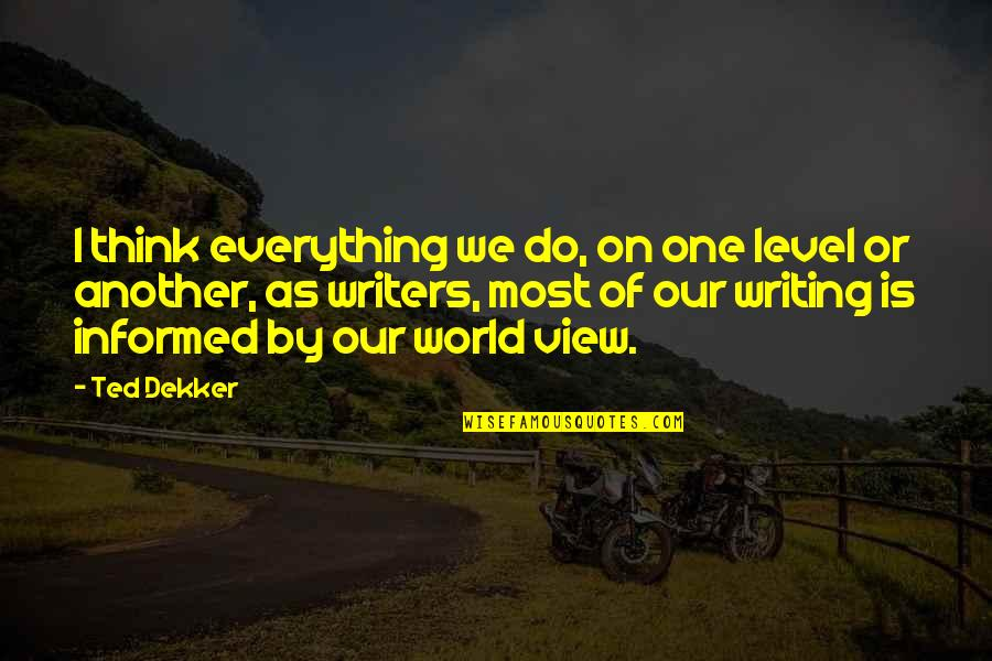 World Is Quotes By Ted Dekker: I think everything we do, on one level