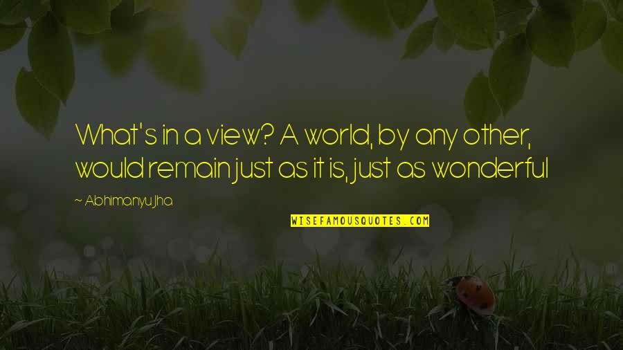 World Is Wonderful Quotes By Abhimanyu Jha: What's in a view? A world, by any