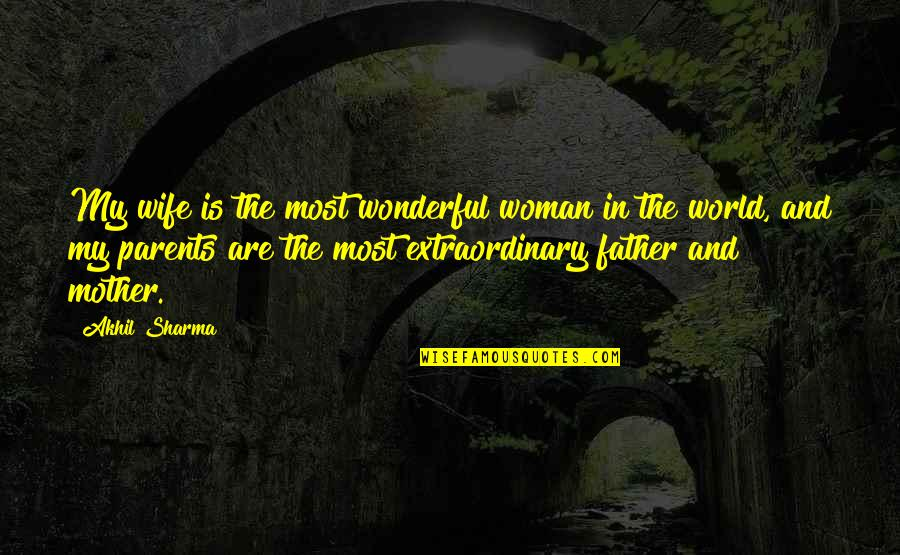 World Is Wonderful Quotes By Akhil Sharma: My wife is the most wonderful woman in