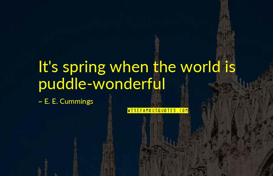 World Is Wonderful Quotes By E. E. Cummings: It's spring when the world is puddle-wonderful