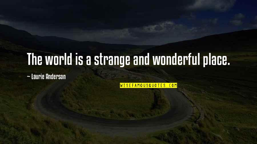 World Is Wonderful Quotes By Laurie Anderson: The world is a strange and wonderful place.