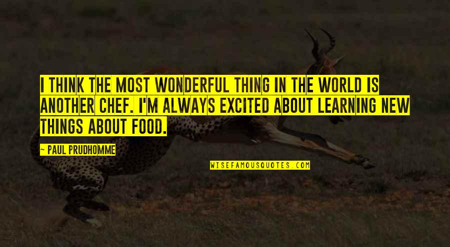 World Is Wonderful Quotes By Paul Prudhomme: I think the most wonderful thing in the