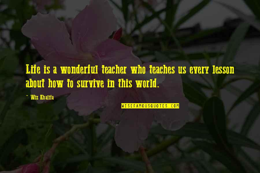 World Is Wonderful Quotes By Wiz Khalifa: Life is a wonderful teacher who teaches us