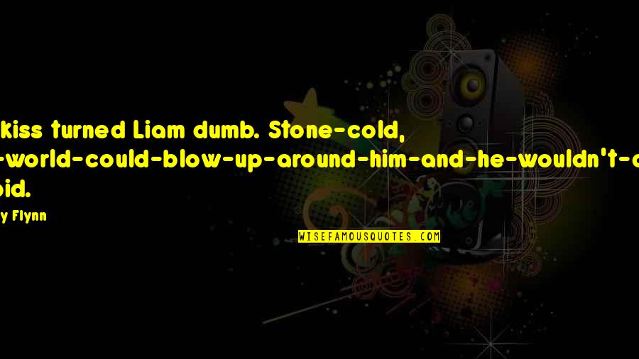 World So Cold Quotes By Avery Flynn: The kiss turned Liam dumb. Stone-cold, the-world-could-blow-up-around-him-and-he-wouldn't-care stupid.
