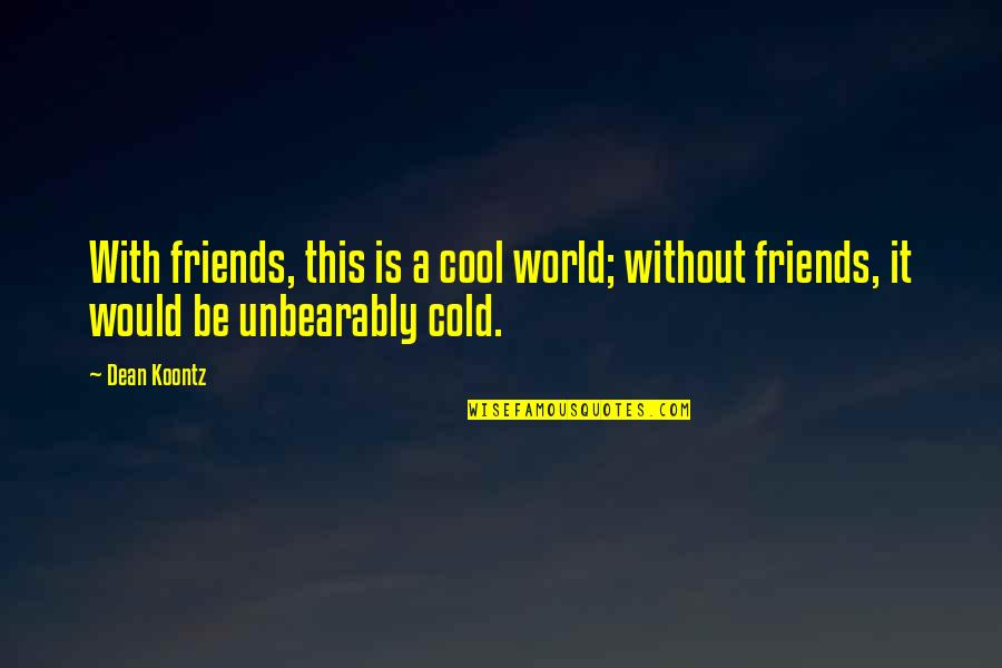 World So Cold Quotes By Dean Koontz: With friends, this is a cool world; without