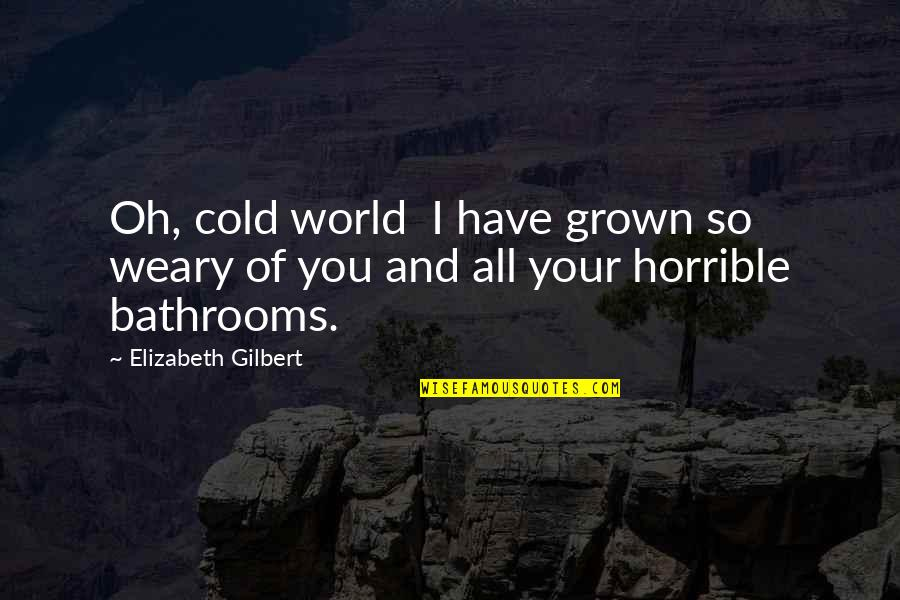 World So Cold Quotes By Elizabeth Gilbert: Oh, cold world I have grown so weary