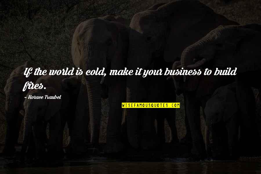 World So Cold Quotes By Horace Traubel: If the world is cold, make it your