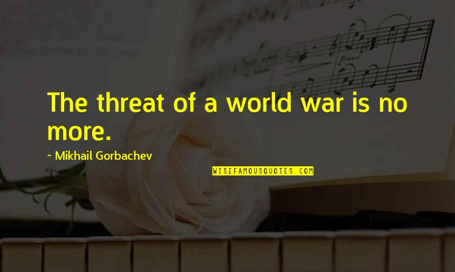 World So Cold Quotes By Mikhail Gorbachev: The threat of a world war is no