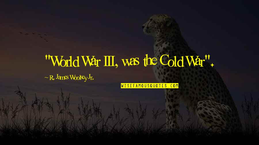 """World So Cold Quotes By R. James Woolsey Jr.: """"World War III, was the Cold War""""."""