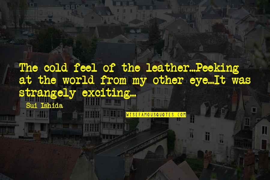 World So Cold Quotes By Sui Ishida: The cold feel of the leather...Peeking at the