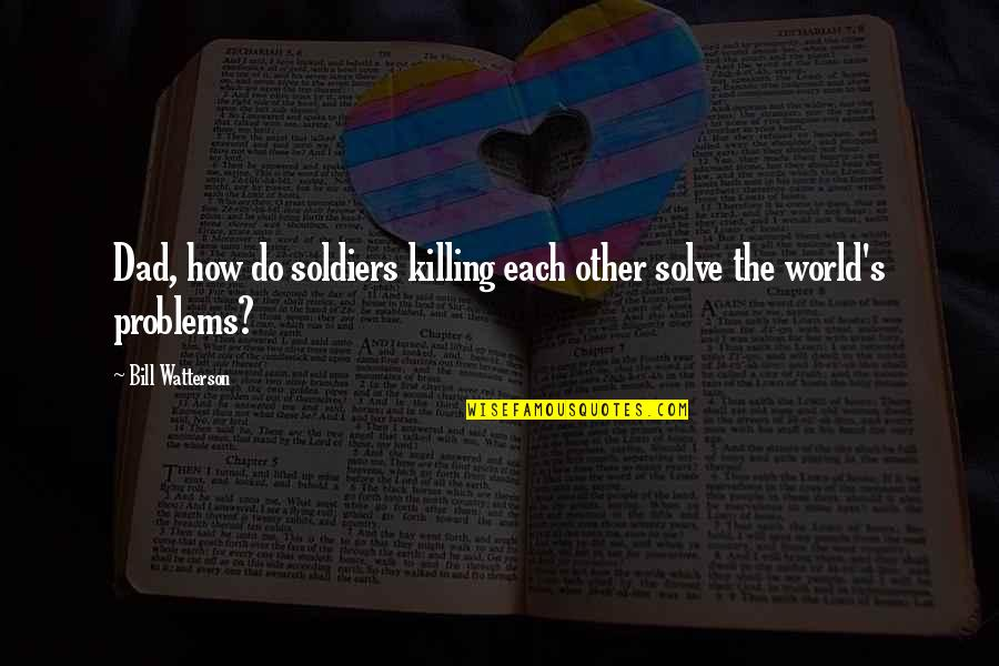 World War 2 Soldiers Quotes By Bill Watterson: Dad, how do soldiers killing each other solve