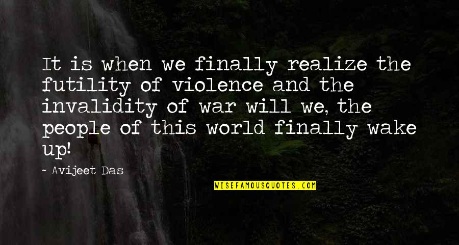 World Wars Quotes By Avijeet Das: It is when we finally realize the futility